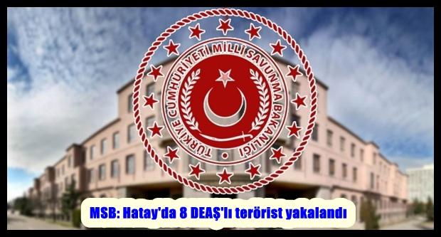 MSB: Hatay'da 8 DEAŞ'lı terörist yakalandı