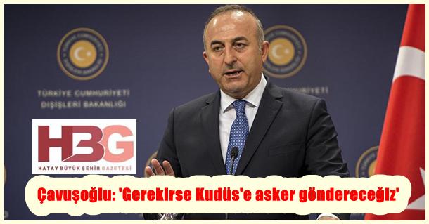 Çavuşoğlu: 'Gerekirse Kudüs'e asker göndereceğiz'