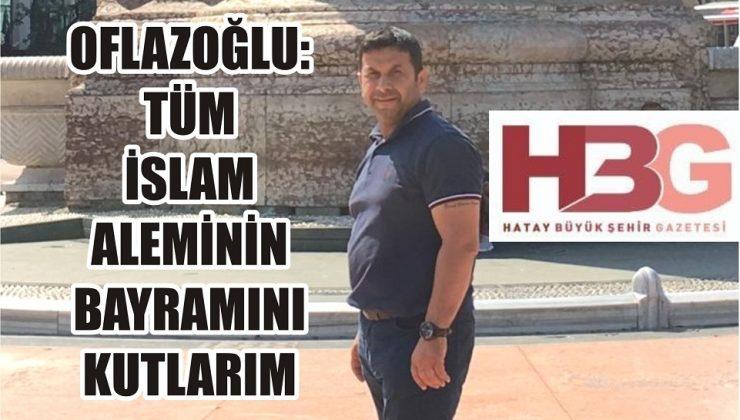 Oflazoğlu: İslam aleminin bayramını kutluyorum