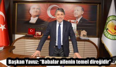 """Başkan Yavuz: """"Babalar ailenin temel direğidir"""""""