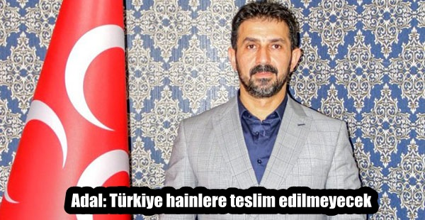 Adal: Türkiye hainlere teslim edilmeyecek