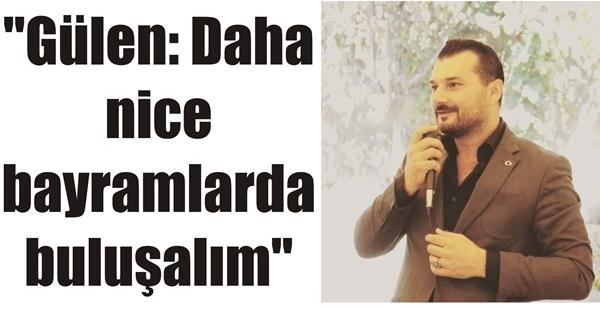 """""""Gülen: Daha nice bayramlarda buluşalım"""""""