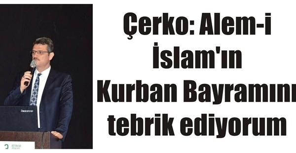 Çerko: Alem-i İslam'ın Kurban Bayramını tebrik ediyorum