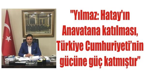 """""""Yılmaz: Hatay'ın Anavatana katılması, Türkiye Cumhuriyeti'nin gücüne güç katmıştır"""""""