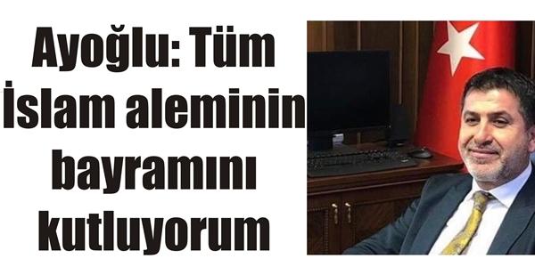 Ayoğlu: Tüm İslam aleminin bayramını kutluyorum