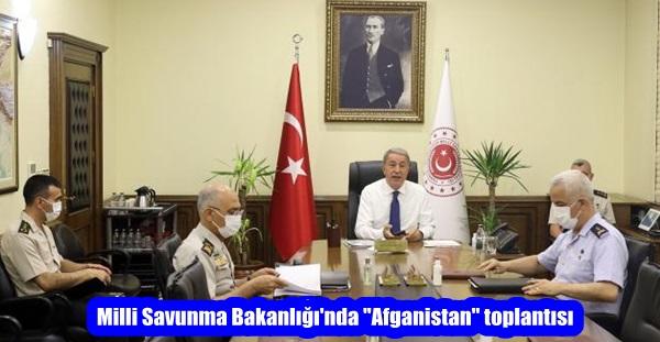 """Milli Savunma Bakanlığı'nda """"Afganistan"""" toplantısı"""