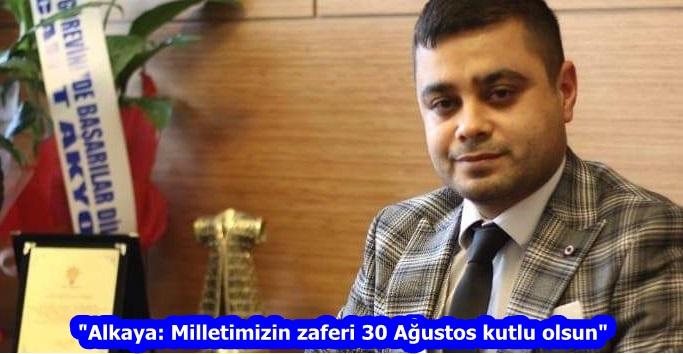 """""""Alkaya: Milletimizin zaferi 30 Ağustos kutlu olsun"""""""
