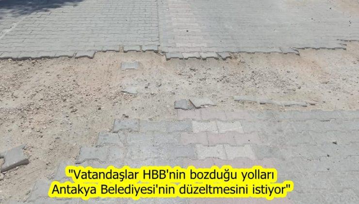 """""""Vatandaşlar HBB'nin bozduğu yolları Antakya Belediyesi'nin düzeltmesini istiyor"""""""