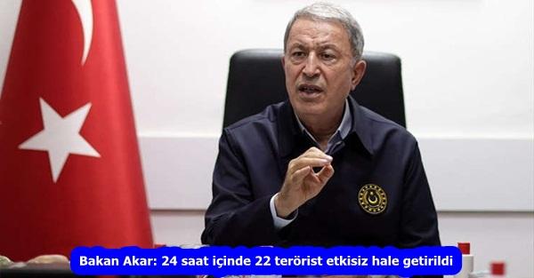Bakan Akar: 24 saat içinde 22 terörist etkisiz hale getirildi