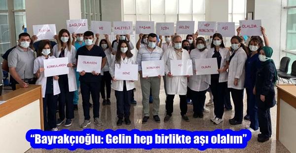 """""""Bayrakçıoğlu: Gelin hep birlikte aşı olalım"""""""