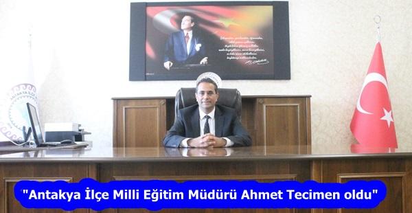"""""""Antakya İlçe Milli Eğitim Müdürü Ahmet Tecimen oldu"""""""