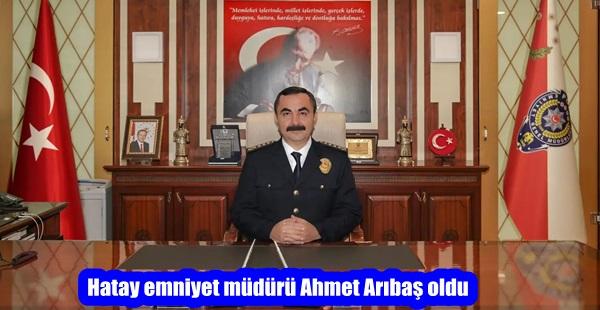 Hatay emniyet müdürü Ahmet Arıbaş oldu